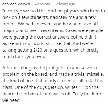 Text - 000-000-00oyea 3.4k points · 12 hours ago In college we had this prof for physics who liked to pick on a few students, basically me and a few others. We had an exam, and he would take off major points over trivial items. Cases were people were getting the correct answers but he didn't agree with our work, shit like that. And we're talking getting 2/20 on a question, which pretty much fucks you over. After insulting us the prof gets up and solves a problem on the board, and made a trivial