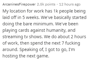 Text - ArcaninesFirepower 2.5k points · 12 hours ago My location for work has 1k people being laid off in 5 weeks. We've basically started doing the bare minimum. We've been playing cards against humanity, and streaming tv shows. We do about 2 hours of work, then spend the next 7 fucking around. Speaking of, I got to go, I'm hosting the next game.