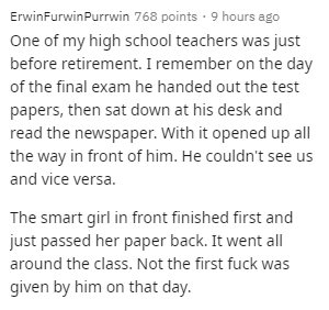 Text - ErwinFurwinPurrwin 768 points · 9 hours ago One of my high school teachers was just before retirement. I remember on the day of the final exam he handed out the test papers, then sat down at his desk and read the newspaper. With it opened up all the way in front of him. He couldn't see us and vice versa. The smart girl in front finished first and just passed her paper back. It went all around the class. Not the first fuck was given by him on that day.