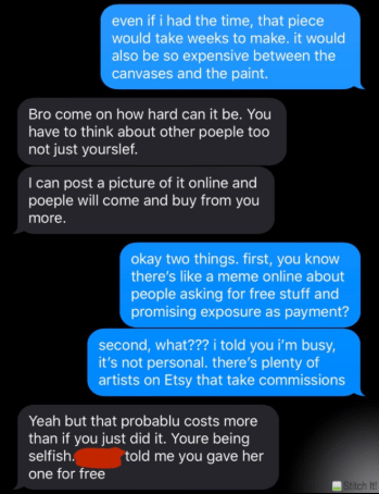 Text - Text - even if i had the time, that piece would take weeks to make. it would also be so expensive between the canvases and the paint. Bro come on how hard can it be. You have to think about other poeple to0 not just yourslef. I can post a picture of it online and poeple will come and buy from you more. okay two things. first, you know there's like a meme online about people asking for free stuff and promising exposure as payment? second, what??? i told you i'm busy, it's not personal. the