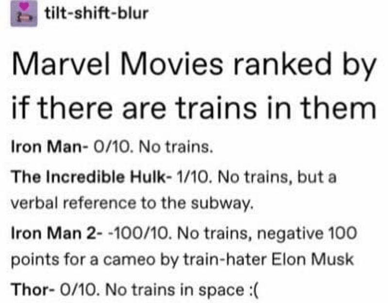 Text - tilt-shift-blur Marvel Movies ranked by if there are trains in them Iron Man- 0/10. No trains. The Incredible Hulk- 1/10. No trains, but a verbal reference to the subway. Iron Man 2- -100/10. No trains, negative 100 points for a cameo by train-hater Elon Musk Thor- 0/10. No trains in space :(