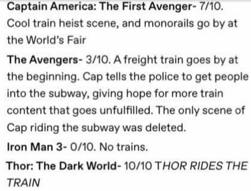 Text - Captain America: The First Avenger- 7/10. Cool train heist scene, and monorails go by at the World's Fair The Avengers- 3/10. A freight train goes by at the beginning. Cap tells the police to get people into the subway, giving hope for more train content that goes unfulfilled. The only scene of Cap riding the subway was deleted. Iron Man 3- 0/10. No trains. Thor: The Dark World- 10/10 THOR RIDES THE TRAIN