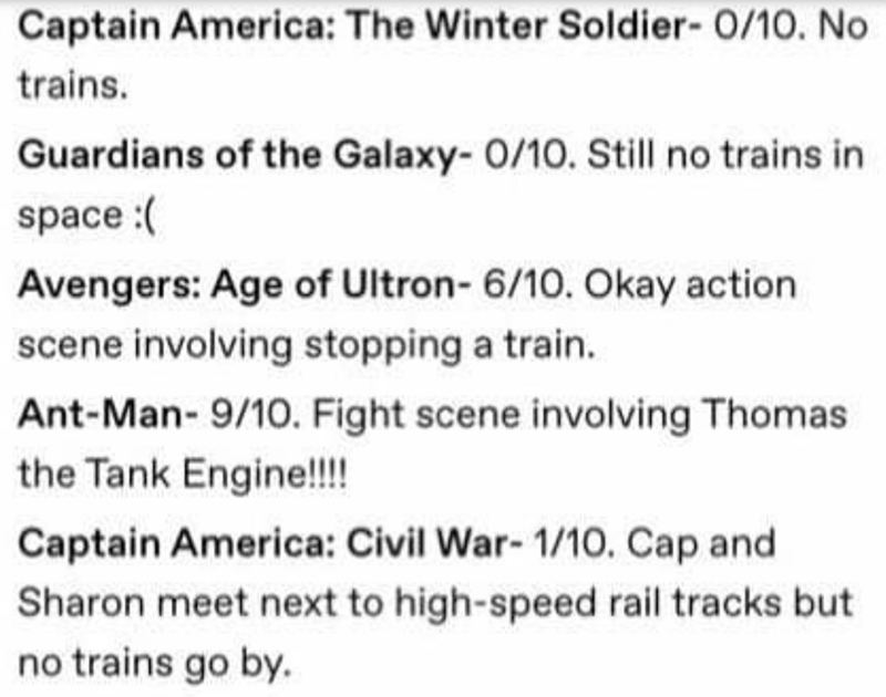 Text - Captain America: The Winter Soldier- 0/10. No trains. Guardians of the Galaxy- 0/1O. Still no trains in space :( Avengers: Age of Ultron- 6/10. Okay action scene involving stopping a train. Ant-Man- 9/10. Fight scene involving Thomas the Tank Engine!!!! Captain America: Civil War- 1/10. Cap and Sharon meet next to high-speed rail tracks but no trains go by.