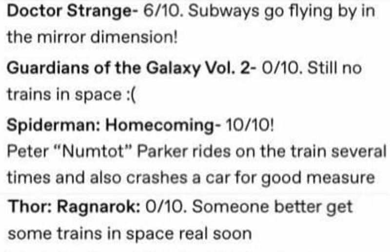 "Text - Doctor Strange- 6/10. Subways go flying by in the mirror dimension! Guardians of the Galaxy Vol. 2- 0/10. Still no trains in space :( Spiderman: Homecoming- 10/10! Peter ""Numtot"" Parker rides on the train several times and also crashes a car for good measure Thor: Ragnarok: 0/10. Someone better get some trains in space real soon"