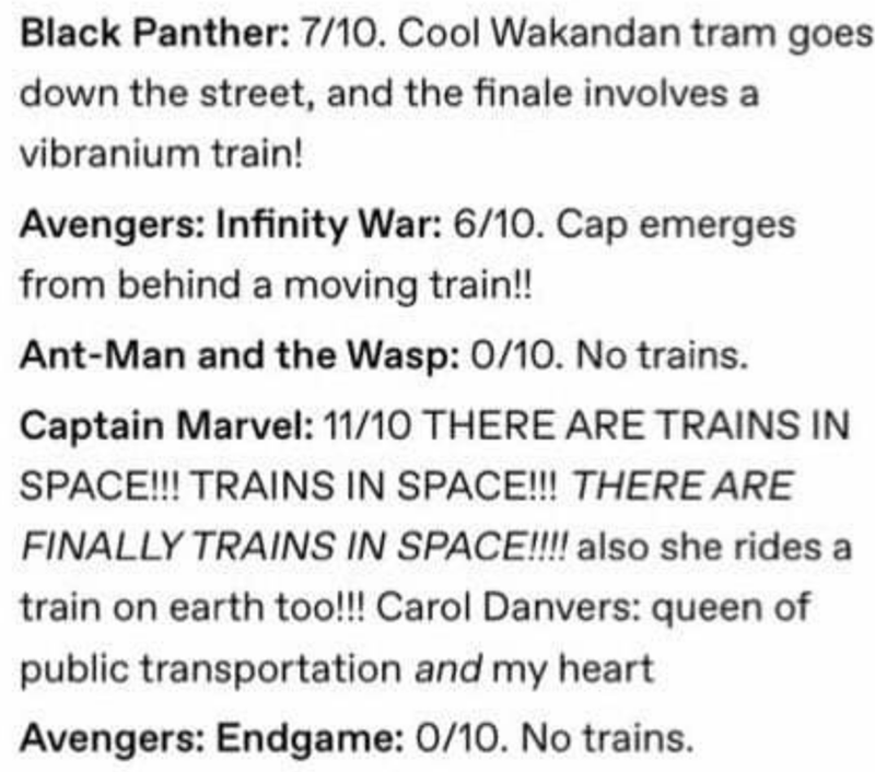 Text - Black Panther: 7/10. Cool Wakandan tram goes down the street, and the finale involves a vibranium train! Avengers: Infinity War: 6/10. Cap emerges from behind a moving train!! Ant-Man and the Wasp: 0/10. No trains. Captain Marvel: 11/10 THERE ARE TRAINS IN SPACE!! TRAINS IN SPACE!!! THERE ARE FINALLY TRAINS IN SPACE!!! also she rides a train on earth too!!! Carol Danvers: queen of public transportation and my heart Avengers: Endgame: 0/10. No trains.