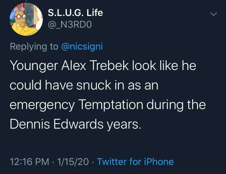 Text - S.L.U.G. Life @_N3RD0 Replying to @nicsigni Younger Alex Trebek look like he could have snuck in as an emergency Temptation during the Dennis Edwards years. 12:16 PM · 1/15/20 · Twitter for iPhone