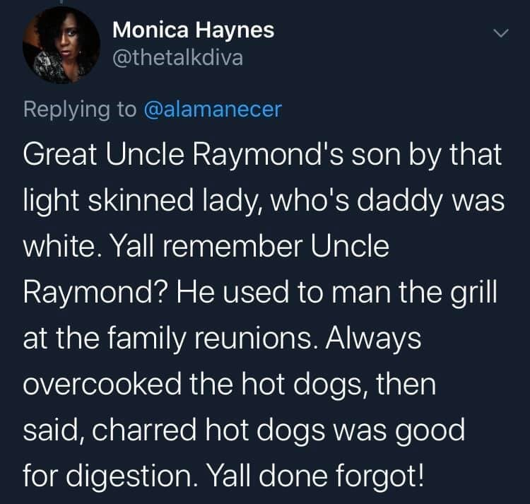 Text - Monica Haynes @thetalkdiva Replying to @alamanecer Great Uncle Raymond's son by that light skinned lady, who's daddy was white. Yall remember Uncle Raymond? He used to man the grill at the family reunions. Always overcooked the hot dogs, then said, charred hot dogs was good for digestion. Yall done forgot!