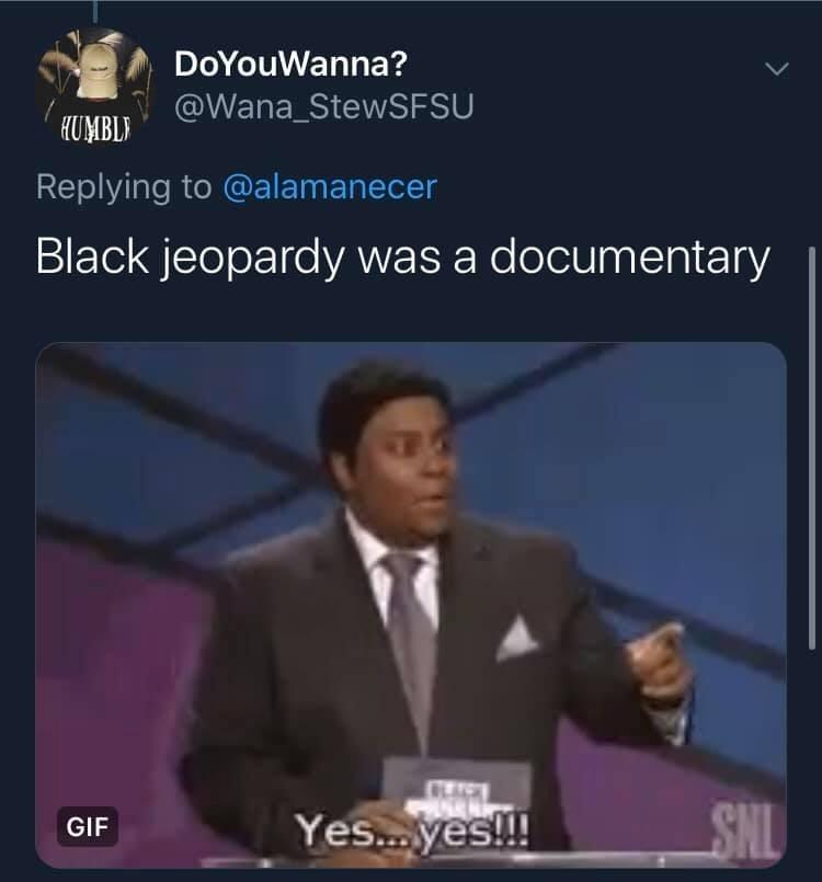 News - DoYouWanna? @Wana_StewSFSU KUMBLI Replying to @alamanecer Black jeopardy was a documentary SNL Yes..yes!!! GIF