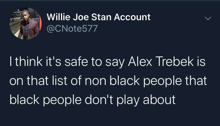 Text - Willie Joe Stan Account @CNote577 I think it's safe to say Alex Trebek is on that list of non black people that black people don't play about