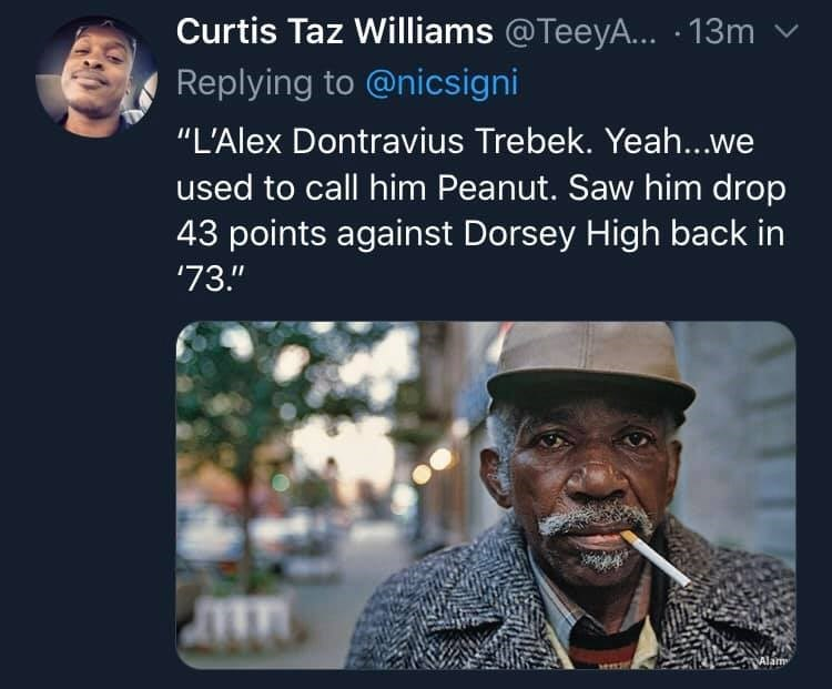 """Text - Curtis Taz Williams @TeeyA... · 13m Replying to @nicsigni """"L'Alex Dontravius Trebek. Yeah...we used to call him Peanut. Saw him drop 43 points against Dorsey High back in '73."""" Alam"""