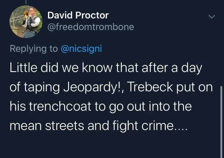 Text - David Proctor @freedomtrombone Replying to @nicsigni Little did we know that after a day of taping Jeopardy!, Trebeck put on his trenchcoat to go out into the mean streets and fight crime....