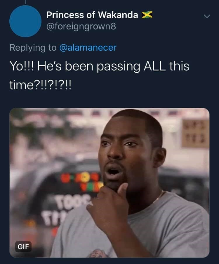 Text - Princess of Wakanda X @foreigngrown8 Replying to @alamanecer Yo!!! He's been passing ALL this time?!!?!?!! TOO GIF