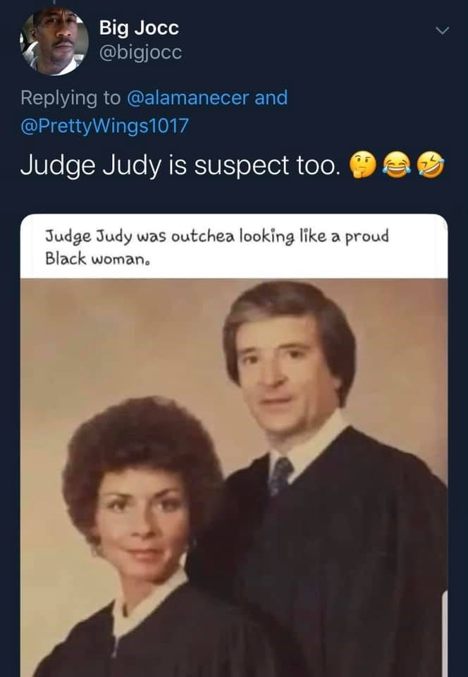 Text - Big Jocc @bigjocc Replying to @alamanecer and @PrettyWings1017 Judge Judy is suspect too. Judge Judy was outchea looking like a proud Black woman.