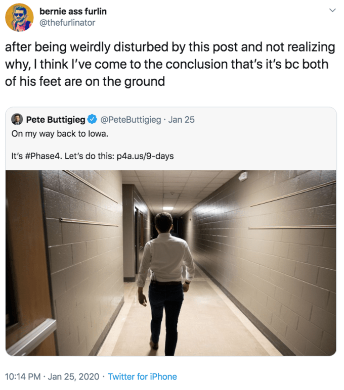 Text - bernie ass furlin @thefurlinator after being weirdly disturbed by this post and not realizing why, I think I've come to the conclusion that's it's bc both of his feet are on the ground Pete Buttigieg O @PeteButtigieg · Jan 25 On my way back to lowa. It's #Phase4. Let's do this: p4a.us/9-days 10:14 PM · Jan 25, 2020 · Twitter for iPhone