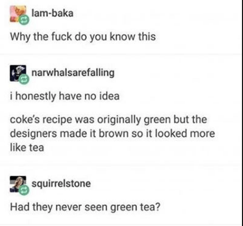 Text - lam-baka Why the fuck do you know this narwhalsarefalling i honestly have no idea coke's recipe was originally green but the designers made it brown so it looked more like tea squirrelstone Had they never seen green tea?