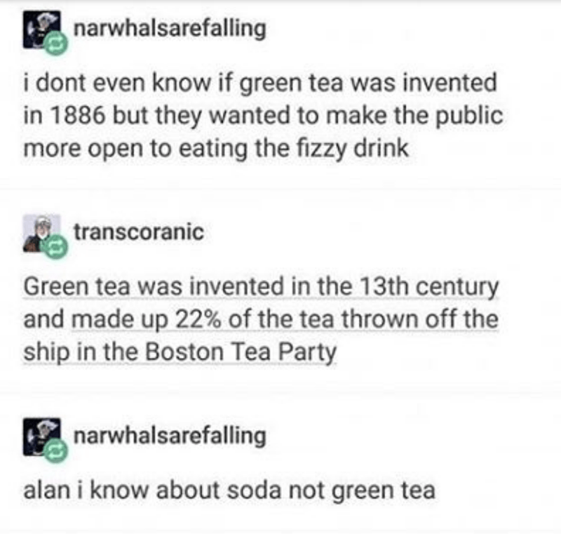 Text - narwhalsarefalling i dont even know if green tea was invented in 1886 but they wanted to make the public more open to eating the fizzy drink transcoranic Green tea was invented in the 13th century and made up 22% of the tea thrown off the ship in the Boston Tea Party narwhalsarefalling alan i know about soda not green tea