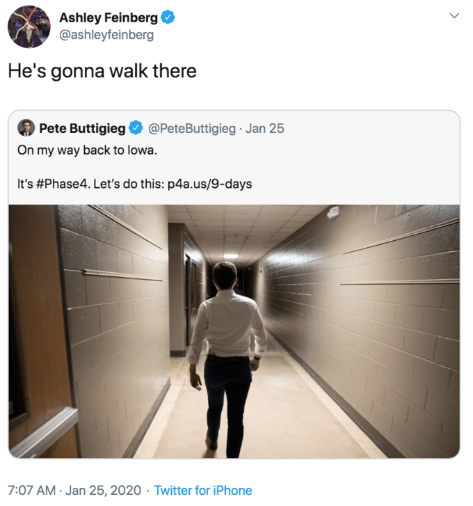 Text - Ashley Feinberg @ashleyfeinberg He's gonna walk there Pete Buttigieg @PeteButtigieg · Jan 25 On my way back to lowa. It's #Phase4. Let's do this: p4a.us/9-days 7:07 AM · Jan 25, 2020 · Twitter for iPhone
