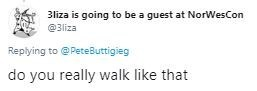 Text - 3liza is going to be a guest at NorWesCon @3liza Replying to @PeteButtigieg do you really walk like that