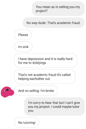 Text - You mean as in selling you my project? No way dude. That's academic fraud. Please Im sivk I have depression and it is really hard for me to dobtjings That's not academic fraud it's called helping eachother out And no selling. I'm broke I'm sorry to hear that but I can't give you my project. I could maybe tutor you No tutoring!