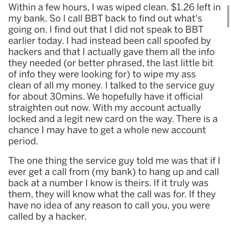 Text - Within a few hours, I was wiped clean. $1.26 left in my bank. So l call BBT back to find out what's going on. I find out that I did not speak to BBT earlier today. Thad instead been call spoofed by hackers and that I actually gave them all the info they needed (or better phrased, the last little bit of info they were looking for) to wipe my ass clean of all my money. I talked to the service guy for about 30mins. We hopefully have it official straighten out now. With my account actually lo