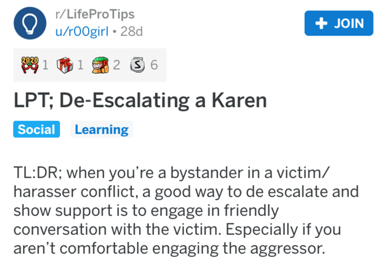 Text - r/LifeProTips + JOIN u/r00girl • 28d 202 81 61 2 3 6 LPT; De-Escalating a Karen Learning Social TL:DR; when you're a bystander in a victim/ harasser conflict, a good way to de escalate and show support is to engage in friendly conversation with the victim. Especially if you aren't comfortable engaging the aggressor.