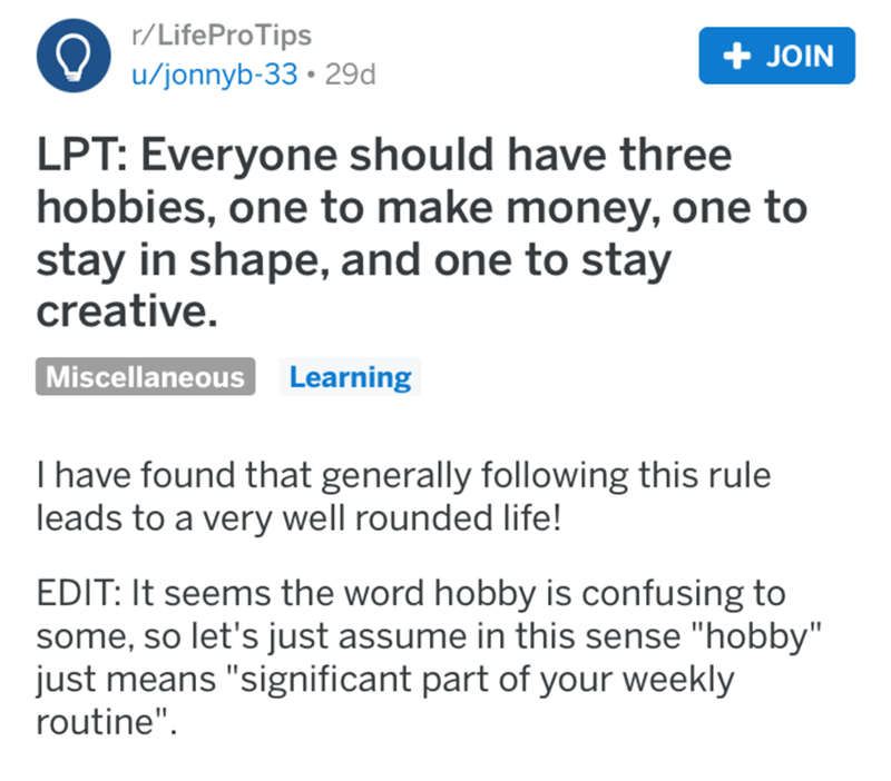"Text - r/LifeProTips + JOIN u/jonnyb-33 • 29d LPT: Everyone should have three hobbies, one to make money, one to stay in shape, and one to stay creative. Miscellaneous Learning I have found that generally following this rule leads to a very well rounded life! EDIT: It seems the word hobby is confusing to some, so let's just assume in this sense ""hobby"" just means ""significant part of your weekly routine""."