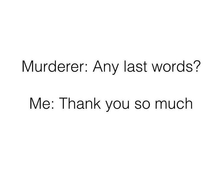 Text - Murderer: Any last words? Me: Thank you so much