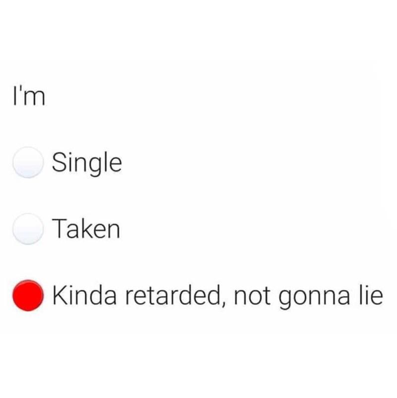 Text - I'm Single Taken Kinda retarded, not gonna lie