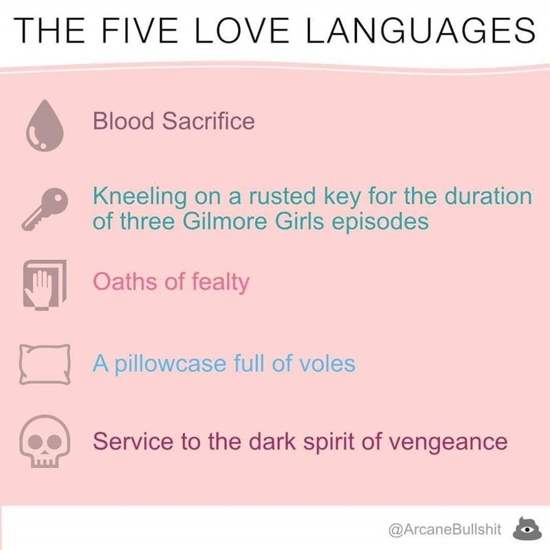 Text - THE FIVE LOVE LANGUAGES Blood Sacrifice Kneeling on a rusted key for the duration of three Gilmore Girls episodes Oaths of fealty A pillowcase full of voles Service to the dark spirit of vengeance @ArcaneBullshit