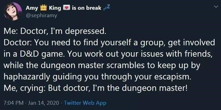 Text - is on break zZ Amy King @sephiramy Me: Doctor, I'm depressed. Doctor: You need to find yourself a group, get involved in a D&D game. You work out your issues with friends, while the dungeon master scrambles to keep up by haphazardly guiding you through your escapism. Me, crying: But doctor, I'm the dungeon master! 7:04 PM Jan 14, 2020 · Twitter Web App