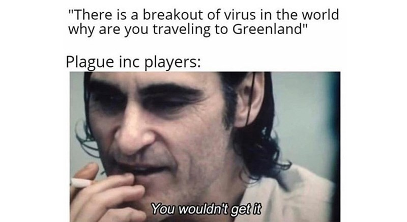 "Face - ""There is a breakout of virus in the world why are you traveling to Greenland"" Plague inc players: You wouldn't get it"