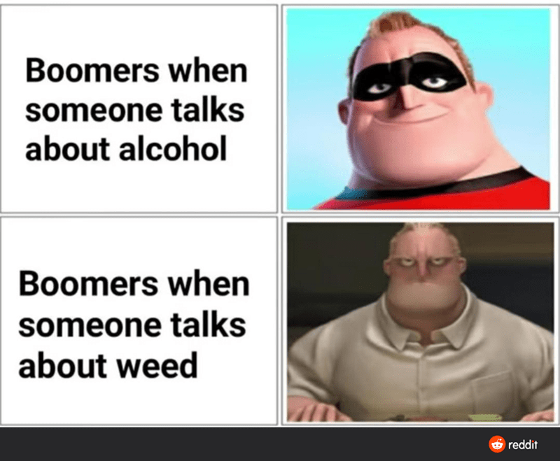 Face - Boomers when someone talks about alcohol Boomers when someone talks about weed reddit