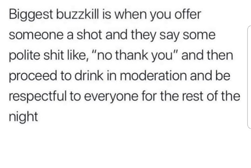 """Text - Biggest buzzkill is when you offer someone a shot and they say some polite shit like, """"no thank you"""" and then proceed to drink in moderation and be respectful to everyone for the rest of the night"""
