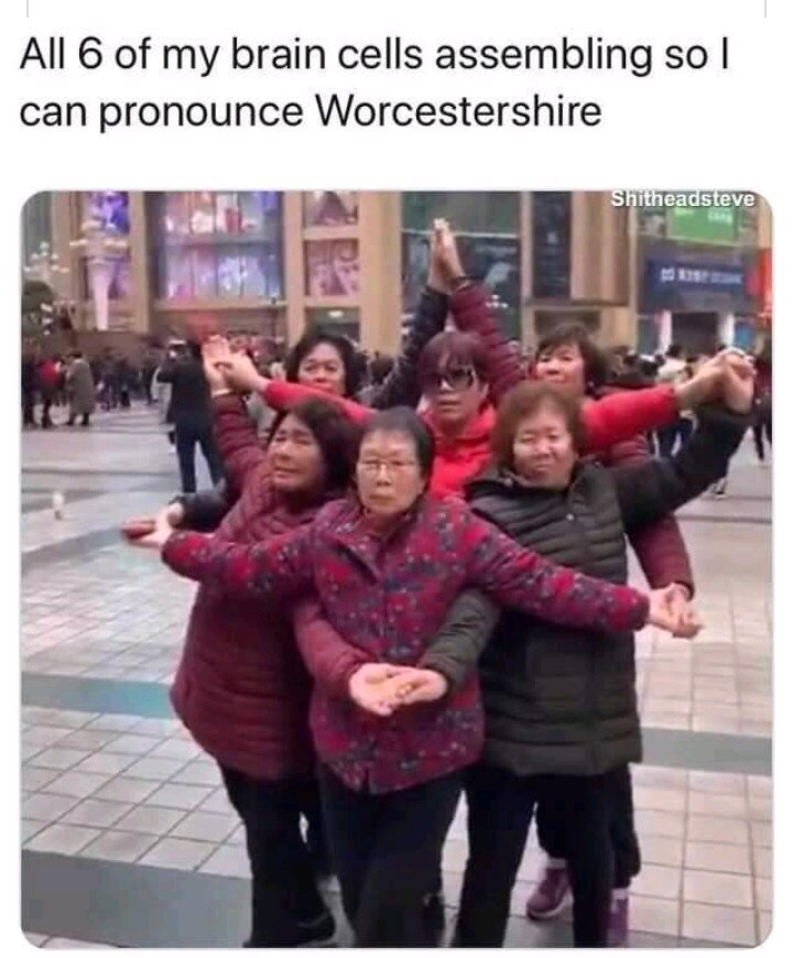 People - All 6 of my brain cells assembling so I can pronounce Worcestershire Shitheadsteve