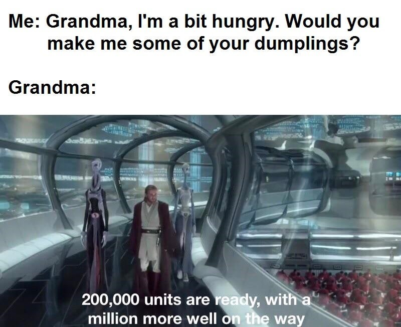 Escalator - Me: Grandma, I'm a bit hungry. Would you make me some of your dumplings? Grandma: 200,000 units are ready, with a million more well on the way