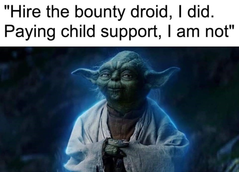 """Yoda - """"Hire the bounty droid, I did. Paying child support, I am not"""""""