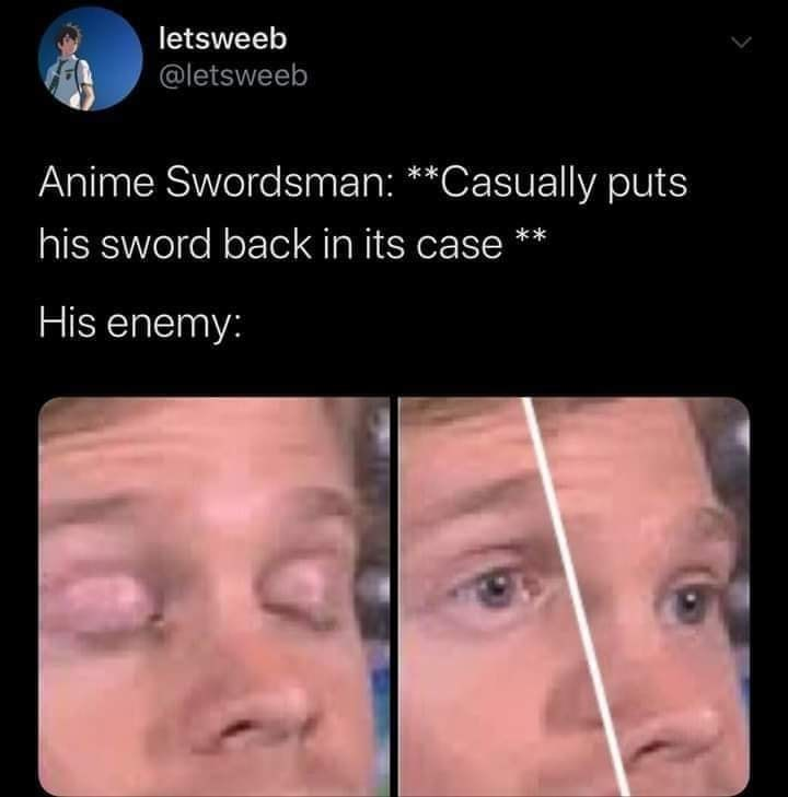 Face - letsweeb @letsweeb Anime Swordsman: **Casually puts his sword back in its case ** His enemy: