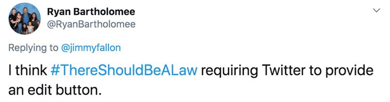 Text - Ryan Bartholomee @RyanBartholomee Replying to @jimmyfallon I think #ThereShouldBeALaw requiring Twitter to provide an edit button.