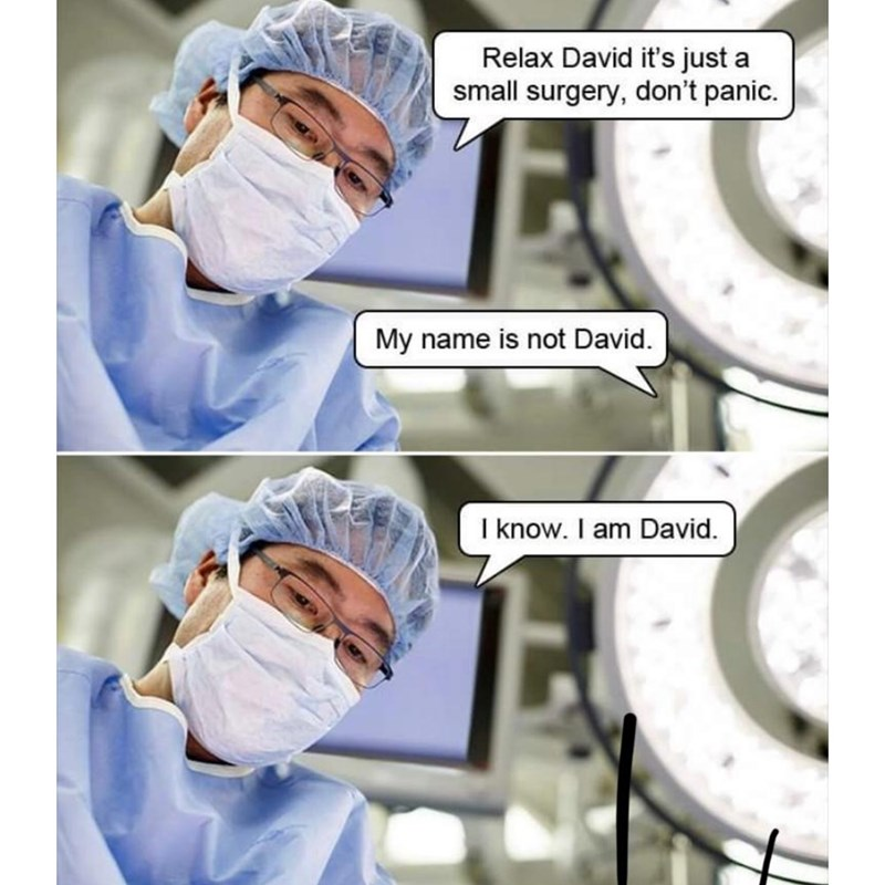 Medical procedure - Relax David it's just a small surgery, don't panic. My name is not David. I know. I am David.