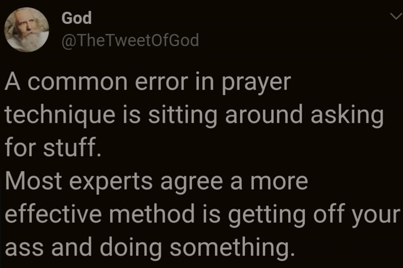 Text - God @TheTweetOfGod A common error in prayer technique is sitting around asking for stuff. Most experts agree a more effective method is getting off your ass and doing something.
