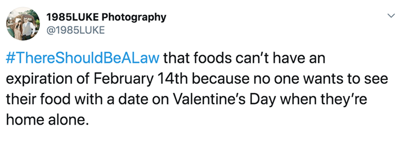 Text - 1985LUKE Photography @1985LUKE #ThereShouldBeALaw that foods can't have an expiration of February 14th because no one wants to see their food with a date on Valentine's Day when they're home alone.