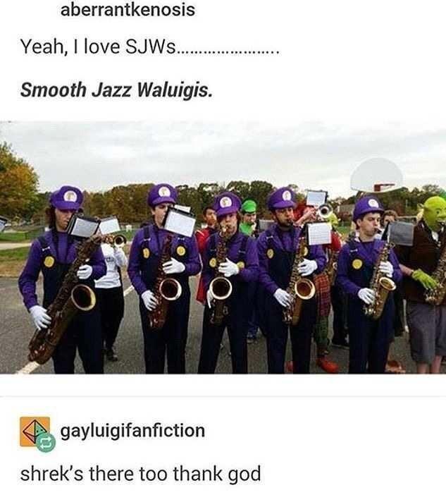 Community - aberrantkenosis Yeah, I love SJW. . Smooth Jazz Waluigis. gayluigifanfiction shrek's there too thank god