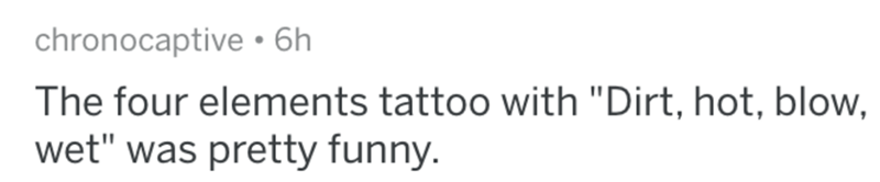 """Text - chronocaptive•6h The four elements tattoo with """"Dirt, hot, blow, wet"""" was pretty funny."""