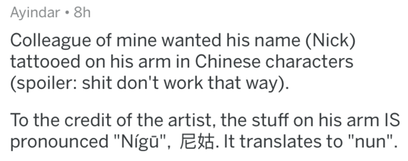 """Text - Ayindar • 8h Colleague of mine wanted his name (Nick) tattooed on his arm in Chinese characters (spoiler: shit don't work that way). To the credit of the artist, the stuff on his arm IS pronounced """"Nígū"""", Ē. It translates to """"nun""""."""