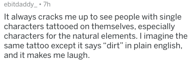 """Text - ebitdaddy_ • 7h It always cracks me up to see people with single characters tattooed on themselves, especially characters for the natural elements. I imagine the same tattoo except it says """"dirt"""" in plain english, and it makes me laugh."""