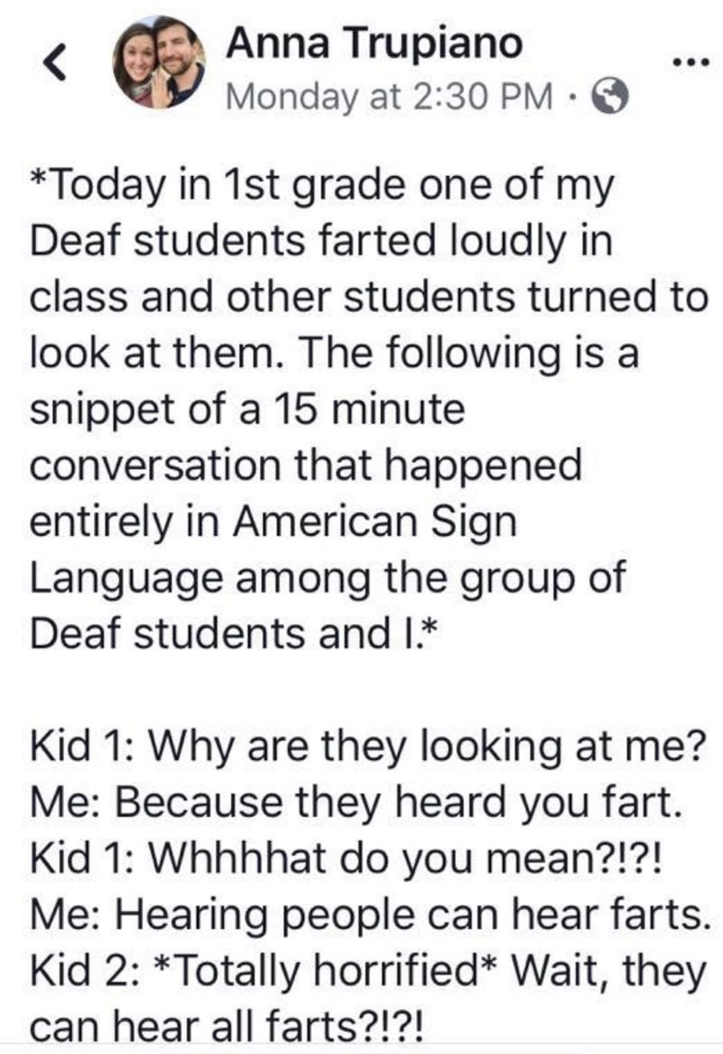 Text - Anna Trupiano Monday at 2:30 PM · O ... *Today in 1st grade one of my Deaf students farted loudly in class and other students turned to look at them. The following is a snippet of a 15 minute conversation that happened entirely in American Sign Language among the group of Deaf students and I.* Kid 1: Why are they looking at me? Me: Because they heard you fart. Kid 1: Whhhhat do you mean?!?! Me: Hearing people can hear farts. Kid 2: *Totally horrified* Wait, they can hear all farts?!?!
