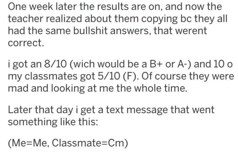 Text - One week later the results are on, and now the teacher realized about them copying bc they all had the same bullshit answers, that werent correct. i got an 8/10 (wich would be a B+ or A-) and 10 o my classmates got 5/10 (F). Of course they were mad and looking at me the whole time. Later that day i get a text message that went something like this: (Me=Me, Classmate=Cm)