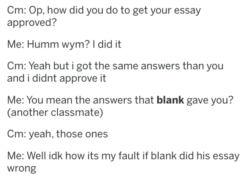 Text - Cm: Op, how did you do to get your essay approved? Me: Humm wym? I did it Cm: Yeah but i got the same answers than you and i didnt approve it Me: You mean the answers that blank gave you? (another classmate) Cm: yeah, those ones Me: Well idk how its my fault if blank did his essay wrong