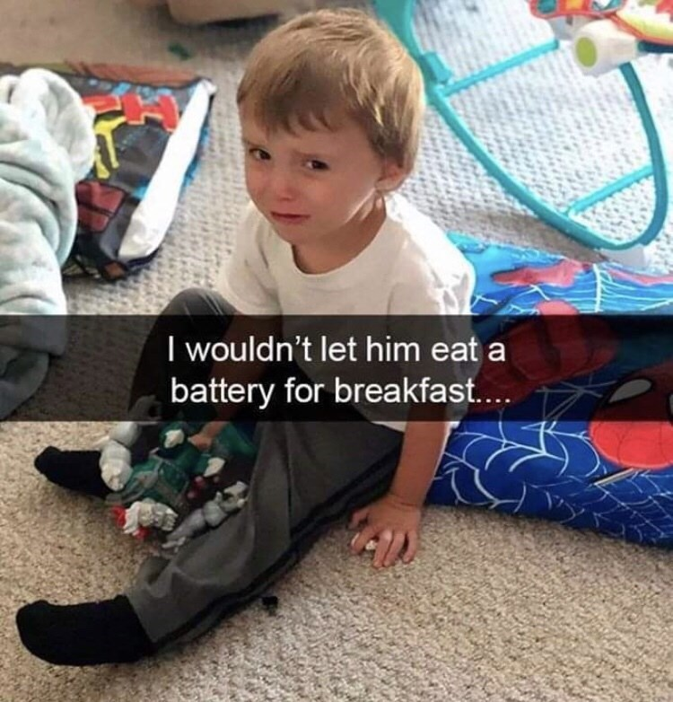 Child - I wouldn't let him eat a battery for breakfast...
