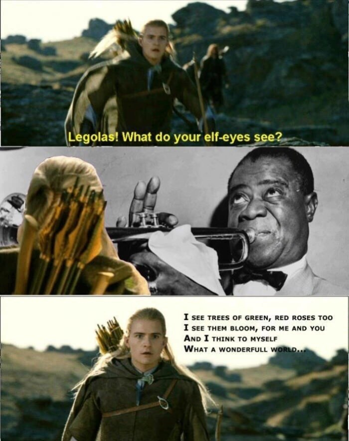 Movie - Legolas! What do your elf-eyes see? I SEE TREES OF GREEN, RED ROSES TOO I SEE THEM BLOOM, FOR ME AND YOU AND I THINK TO MYSELF WHAT A WONDERFULL WORLD.